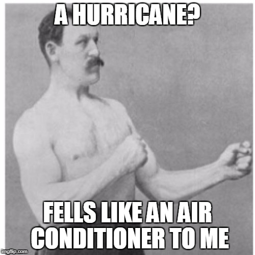 Overly Manly Man Meme | A HURRICANE? FELLS LIKE AN AIR CONDITIONER TO ME | image tagged in memes,overly manly man | made w/ Imgflip meme maker