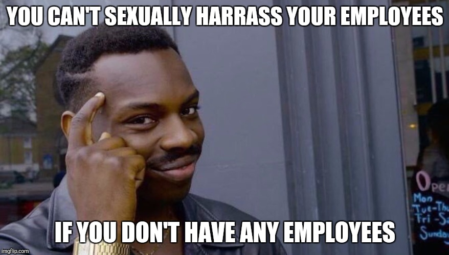 YOU CAN'T SEXUALLY HARRASS YOUR EMPLOYEES IF YOU DON'T HAVE ANY EMPLOYEES | image tagged in your life can't fall apart if you never had it together | made w/ Imgflip meme maker