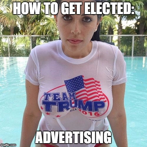 Trump | HOW TO GET ELECTED: ADVERTISING | image tagged in hot,trump,boobs,wet,sexy,nsfw | made w/ Imgflip meme maker