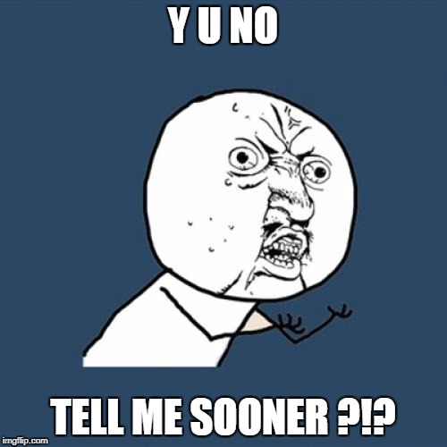 Y U No Meme | Y U NO TELL ME SOONER ?!? | image tagged in memes,y u no | made w/ Imgflip meme maker