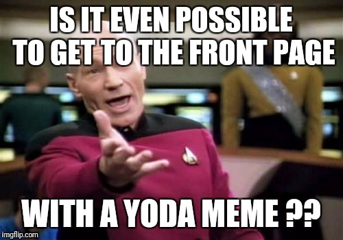 Picard Wtf Meme | IS IT EVEN POSSIBLE TO GET TO THE FRONT PAGE WITH A YODA MEME ?? | image tagged in memes,picard wtf | made w/ Imgflip meme maker