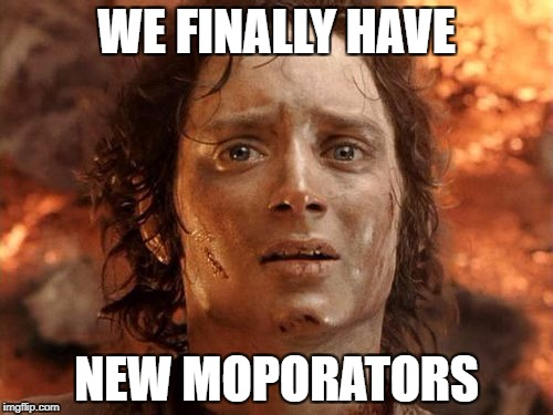 Its Finally Over Meme | WE FINALLY HAVE NEW MOPORATORS | image tagged in memes,its finally over | made w/ Imgflip meme maker