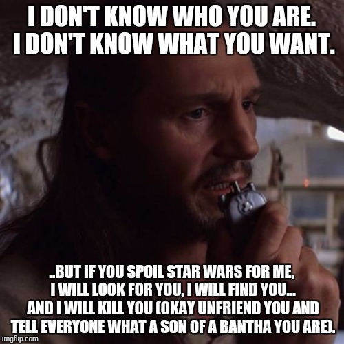 I DON'T KNOW WHO YOU ARE. I DON'T KNOW WHAT YOU WANT. ..BUT IF YOU SPOIL STAR WARS FOR ME, I WILL LOOK FOR YOU, I WILL FIND YOU... AND I WIL | image tagged in qui gon jinn communicator | made w/ Imgflip meme maker