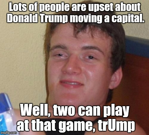 10 Guy Meme | Lots of people are upset about Donald Trump moving a capital. Well, two can play at that game, trUmp | image tagged in memes,10 guy | made w/ Imgflip meme maker