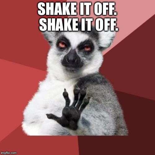Shake it off shake it off |  SHAKE IT OFF. SHAKE IT OFF. | image tagged in memes,chill out lemur,taylor swift,shake it off,hand signal,advice | made w/ Imgflip meme maker