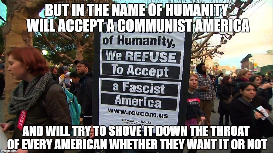 BUT IN THE NAME OF HUMANITY WILL ACCEPT A COMMUNIST AMERICA AND WILL TRY TO SHOVE IT DOWN THE THROAT OF EVERY AMERICAN WHETHER THEY WANT IT  | image tagged in memes,college liberal,liberal logic,communism,fascism,liberal hypocrisy | made w/ Imgflip meme maker