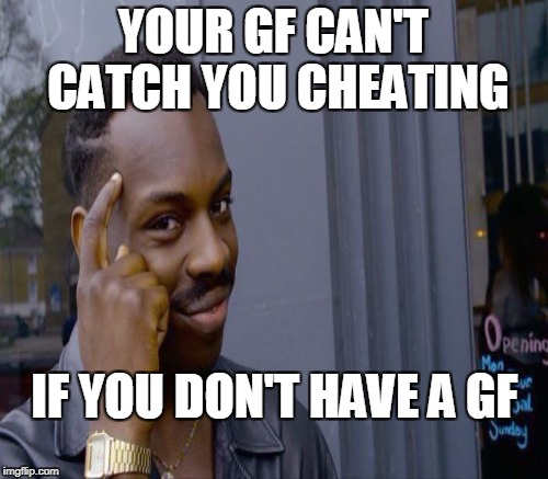 YOUR GF CAN'T CATCH YOU CHEATING IF YOU DON'T HAVE A GF | made w/ Imgflip meme maker