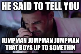 Go Get Yourself Some Robitussin, Whoooo! | HE SAID TO TELL YOU JUMPMAN JUMPMAN JUMPMAN THAT BOYS UP TO SOMETHIN | image tagged in memes,funny,drake | made w/ Imgflip meme maker