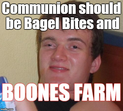 10 Guy Meme | Communion should be Bagel Bites and BOONES FARM | image tagged in memes,10 guy | made w/ Imgflip meme maker