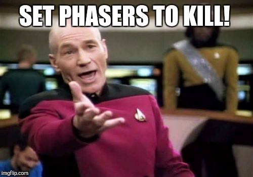 Picard Wtf Meme | SET PHASERS TO KILL! | image tagged in memes,picard wtf | made w/ Imgflip meme maker