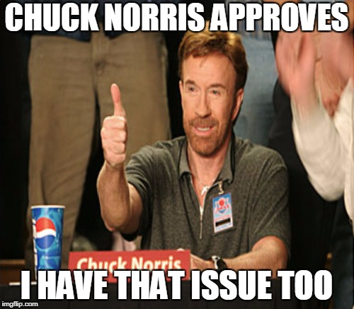 CHUCK NORRIS APPROVES I HAVE THAT ISSUE TOO | made w/ Imgflip meme maker