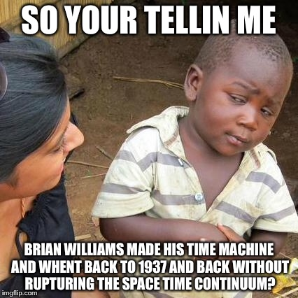 Third World Skeptical Kid Meme | SO YOUR TELLIN ME BRIAN WILLIAMS MADE HIS TIME MACHINE AND WHENT BACK TO 1937 AND BACK WITHOUT RUPTURING THE SPACE TIME CONTINUUM? | image tagged in memes,third world skeptical kid | made w/ Imgflip meme maker