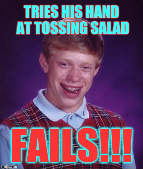 Bad Luck Brian Meme | TRIES HIS HAND AT TOSSING SALAD FAILS!!! | image tagged in memes,bad luck brian | made w/ Imgflip meme maker