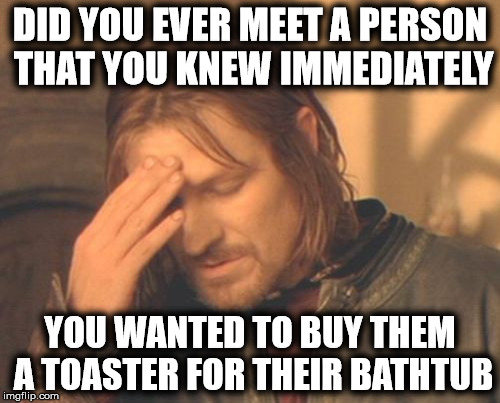 A perfect Christmas gift that keeps on giving | DID YOU EVER MEET A PERSON THAT YOU KNEW IMMEDIATELY YOU WANTED TO BUY THEM A TOASTER FOR THEIR BATHTUB | image tagged in frustrate boromir,stupid people,gifts,intuition | made w/ Imgflip meme maker