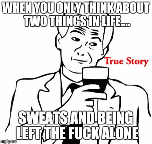 True Story Meme | WHEN YOU ONLY THINK ABOUT TWO THINGS IN LIFE.... SWEATS AND BEING LEFT THE F**K ALONE | image tagged in memes,true story | made w/ Imgflip meme maker