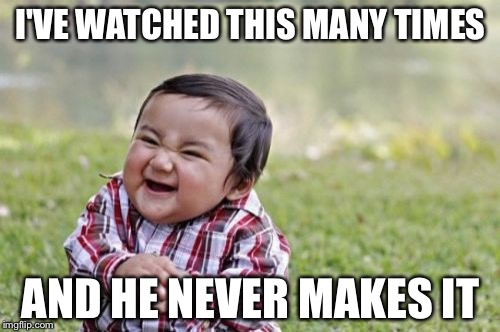 Evil Toddler Meme | I'VE WATCHED THIS MANY TIMES AND HE NEVER MAKES IT | image tagged in memes,evil toddler | made w/ Imgflip meme maker