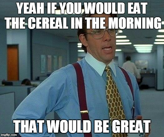 That Would Be Great | YEAH IF YOU WOULD EAT THE CEREAL IN THE MORNING THAT WOULD BE GREAT | image tagged in memes,that would be great | made w/ Imgflip meme maker