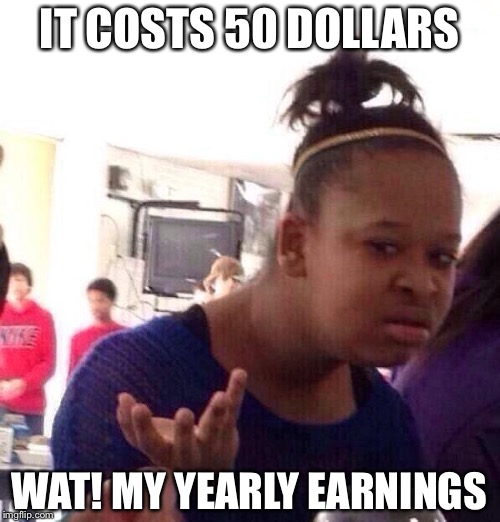 Black Girl Wat Meme | IT COSTS 50 DOLLARS WAT! MY YEARLY EARNINGS | image tagged in memes,black girl wat | made w/ Imgflip meme maker