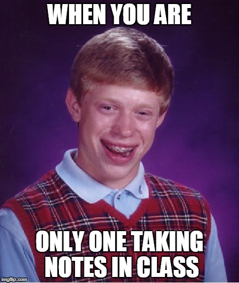 Bad Luck Brian | WHEN YOU ARE ONLY ONE TAKING NOTES IN CLASS | image tagged in memes,bad luck brian | made w/ Imgflip meme maker