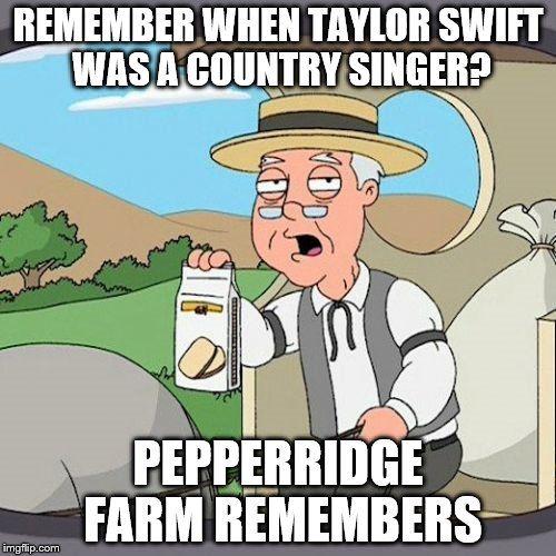 Pepperidge Farm Remembers Meme | REMEMBER WHEN TAYLOR SWIFT WAS A COUNTRY SINGER? PEPPERRIDGE FARM REMEMBERS | image tagged in memes,pepperidge farm remembers | made w/ Imgflip meme maker