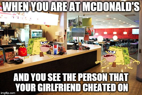 Mcdonald's | WHEN YOU ARE AT MCDONALD'S AND YOU SEE THE PERSON THAT YOUR GIRLFRIEND CHEATED ON | image tagged in spongebob | made w/ Imgflip meme maker