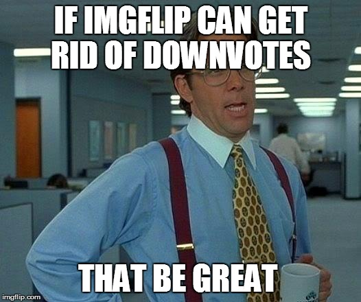 That Would Be Great Meme | IF IMGFLIP CAN GET RID OF DOWNVOTES THAT BE GREAT | image tagged in memes,that would be great | made w/ Imgflip meme maker