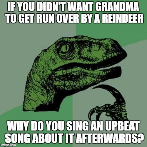 Philosoraptor Meme | IF YOU DIDN'T WANT GRANDMA TO GET RUN OVER BY A REINDEER WHY DO YOU SING AN UPBEAT SONG ABOUT IT AFTERWARDS? | image tagged in memes,philosoraptor | made w/ Imgflip meme maker