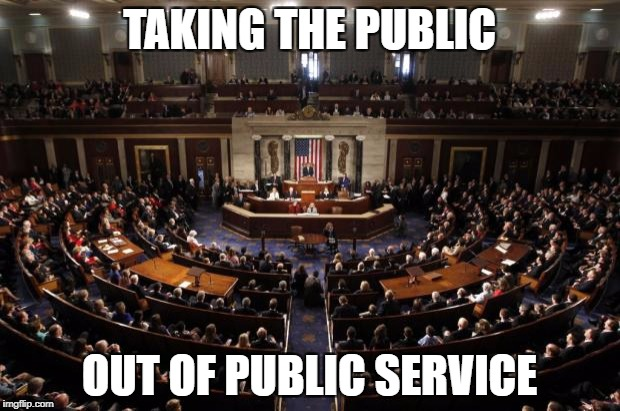 congress | TAKING THE PUBLIC OUT OF PUBLIC SERVICE | image tagged in congress | made w/ Imgflip meme maker