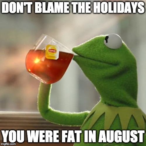 Let's be honest here. | DON'T BLAME THE HOLIDAYS YOU WERE FAT IN AUGUST | image tagged in memes,but thats none of my business,kermit the frog | made w/ Imgflip meme maker