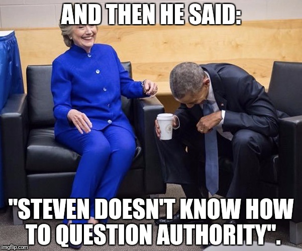 "Obama and Hillary | AND THEN HE SAID: ""STEVEN DOESN'T KNOW HOW TO QUESTION AUTHORITY"". 
