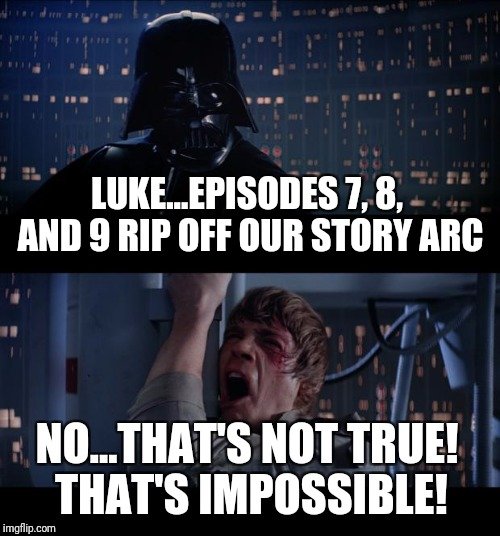 The Force Remakings | LUKE...EPISODES 7, 8, AND 9 RIP OFF OUR STORY ARC NO...THAT'S NOT TRUE! THAT'S IMPOSSIBLE! | image tagged in star wars,the force awakens,luke skywalker,darth vader | made w/ Imgflip meme maker