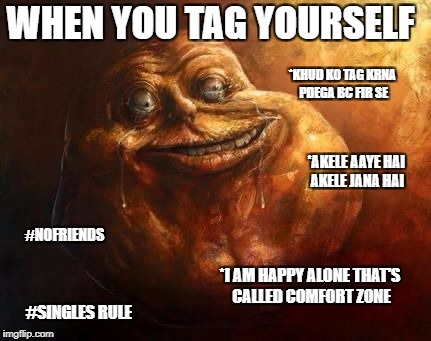 *AKELE AAYE HAI AKELE JANA HAI #NOFRIENDS #SINGLES RULE *KHUD KO TAG KRNA PDEGA BC FIR SE WHEN YOU TAG YOURSELF *I AM HAPPY ALONE THAT'S CAL | image tagged in nofriends,friends,lonely | made w/ Imgflip meme maker