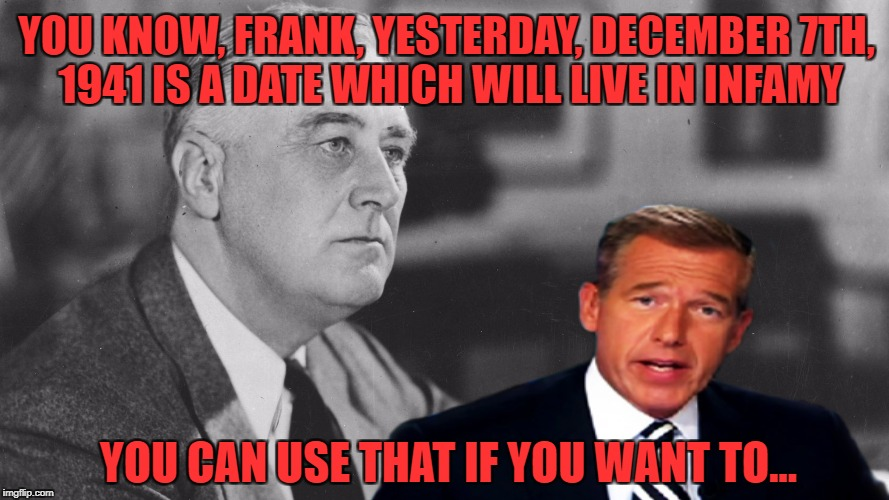 Brian helped FDR | YOU KNOW, FRANK, YESTERDAY, DECEMBER 7TH, 1941 IS A DATE WHICH WILL LIVE IN INFAMY YOU CAN USE THAT IF YOU WANT TO... | image tagged in fdr,brian williams was there,pearl harbor | made w/ Imgflip meme maker