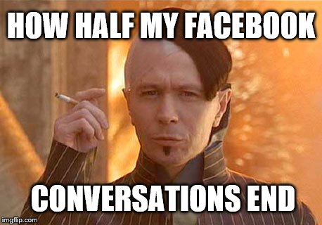 I'm not a troll I just piss people off a lot  |  HOW HALF MY FACEBOOK; CONVERSATIONS END | image tagged in memes,zorg | made w/ Imgflip meme maker