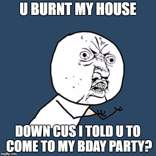 Y U No Meme | U BURNT MY HOUSE DOWN CUS I TOLD U TO COME TO MY BDAY PARTY? | image tagged in memes,y u no | made w/ Imgflip meme maker