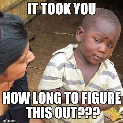Third World Skeptical Kid Meme | IT TOOK YOU HOW LONG TO FIGURE THIS OUT??? | image tagged in memes,third world skeptical kid | made w/ Imgflip meme maker