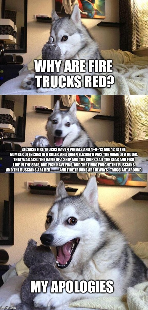 Bad Pun Dog Meme | WHY ARE FIRE TRUCKS RED? BECAUSE FIRE TRUCKS HAVE 4 WHEELS AND 4+8=12 AND 12 IS THE NUMBER OF INCHES IN A RULER, AND QUEEN ELIZIBETH WAS THE | image tagged in memes,bad pun dog | made w/ Imgflip meme maker
