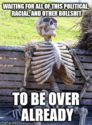 Waiting Skeleton Meme | WAITING FOR ALL OF THIS POLITICAL, RACIAL, AND OTHER BULLSHIT TO BE OVER ALREADY | image tagged in memes,waiting skeleton | made w/ Imgflip meme maker