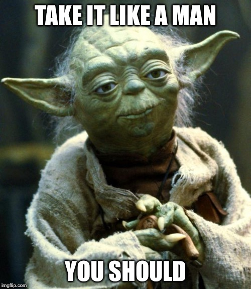 Star Wars Yoda Meme | TAKE IT LIKE A MAN YOU SHOULD | image tagged in memes,star wars yoda | made w/ Imgflip meme maker