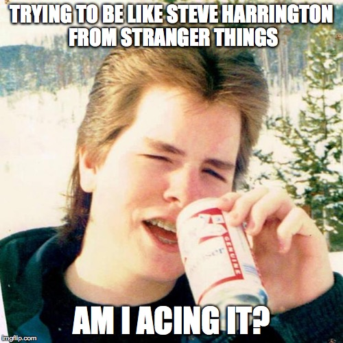 Eighties Teen Meme | TRYING TO BE LIKE STEVE HARRINGTON FROM STRANGER THINGS AM I ACING IT? | image tagged in memes,eighties teen | made w/ Imgflip meme maker