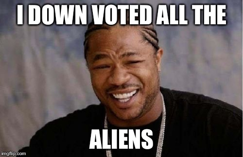 Yo Dawg Heard You Meme | I DOWN VOTED ALL THE ALIENS | image tagged in memes,yo dawg heard you | made w/ Imgflip meme maker