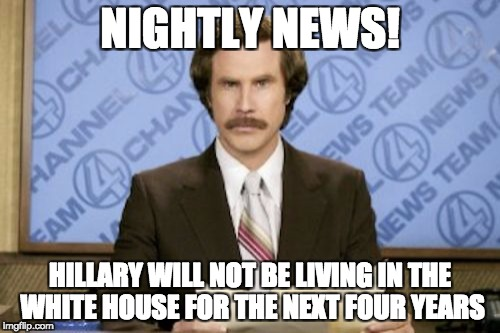 Ron Burgundy Meme | NIGHTLY NEWS! HILLARY WILL NOT BE LIVING IN THE WHITE HOUSE FOR THE NEXT FOUR YEARS | image tagged in memes,ron burgundy | made w/ Imgflip meme maker