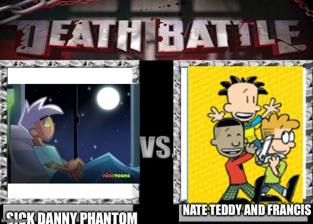 Sick Danny phantom vs Nate teddy and Francis | NATE TEDDY AND FRANCIS SICK DANNY PHANTOM | image tagged in death battle | made w/ Imgflip meme maker