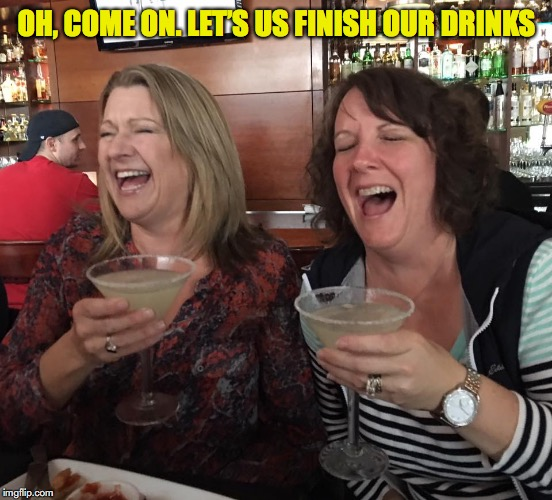 OH, COME ON. LET'S US FINISH OUR DRINKS | made w/ Imgflip meme maker