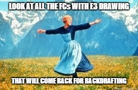 Look At All These | LOOK AT ALL THE FCs WITH E3 DRAWING THAT WILL COME BACK FOR BACKDRAFTING | image tagged in memes,look at all these | made w/ Imgflip meme maker