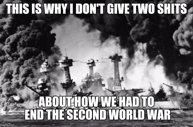 THIS IS WHY I DON'T GIVE TWO SHITS ABOUT HOW WE HAD TO END THE SECOND WORLD WAR | image tagged in pearl harbor | made w/ Imgflip meme maker