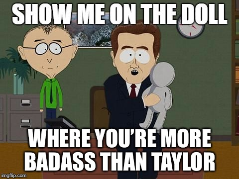 Show Me On The Doll blank | WHERE YOU'RE MORE BADASS THAN TAYLOR | image tagged in show me on the doll blank | made w/ Imgflip meme maker