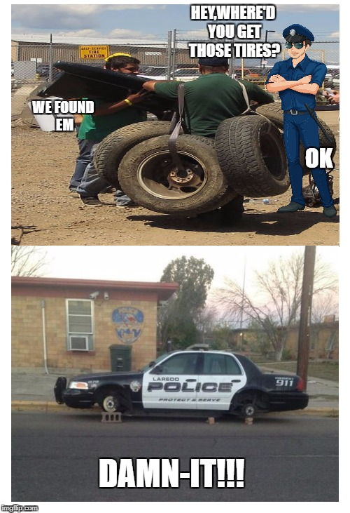 We need these | HEY,WHERE'D YOU GET THOSE TIRES? WE FOUND EM OK DAMN-IT!!! | image tagged in funny meme,cop,robber,nsfw | made w/ Imgflip meme maker