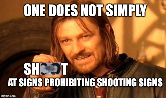 One Does Not Simply Meme | ONE DOES NOT SIMPLY T SH AT SIGNS PROHIBITING SHOOTING SIGNS | image tagged in memes,one does not simply | made w/ Imgflip meme maker