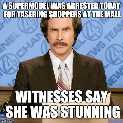 Ron Burgundy | A SUPERMODEL WAS ARRESTED TODAY FOR TASERING SHOPPERS AT THE MALL WITNESSES SAY SHE WAS STUNNING | image tagged in ron burgundy,memes | made w/ Imgflip meme maker